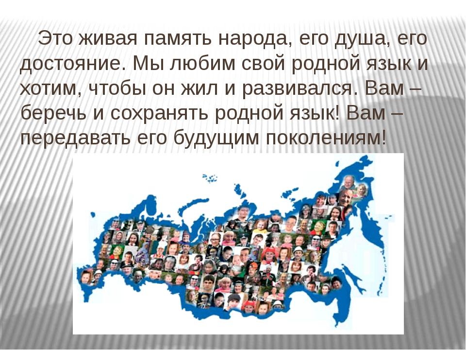 Это живая память народа, его душа, его достояние. Мы любим свой родной язык...