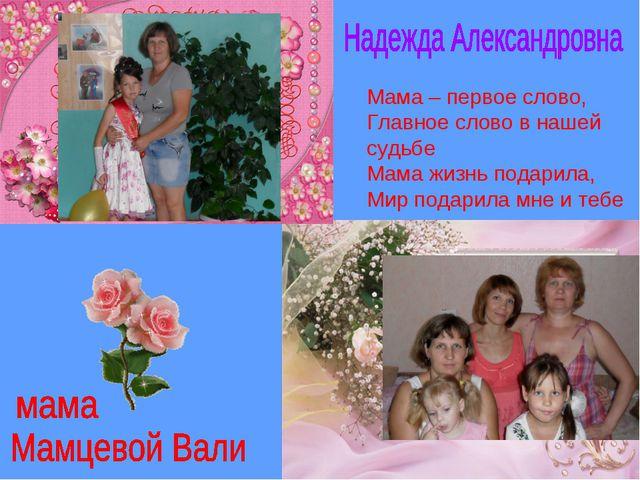 Мама – первое слово, Главное слово в нашей судьбе Мама жизнь подарила, Мир по...