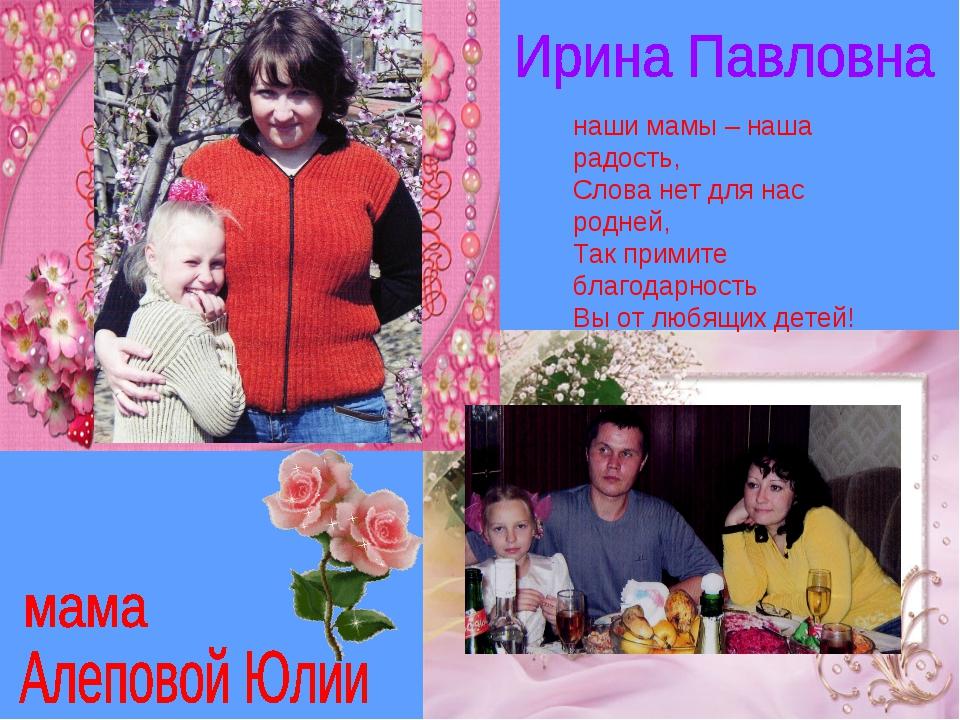 наши мамы – наша радость, Слова нет для нас родней, Так примите благодарность...