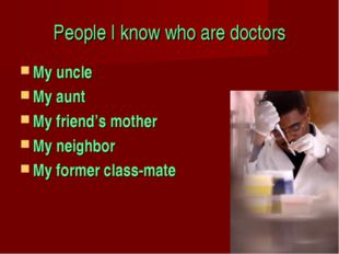 People I know who are doctors My uncle My aunt My friend's mother My neighbor