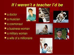 If I weren't a teacher I'd be a doctor a musician a cosmonaut a business-woma