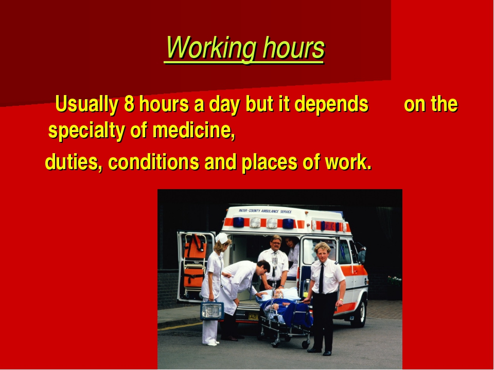 Working hours Usually 8 hours a day but it depends on the specialty of medici...