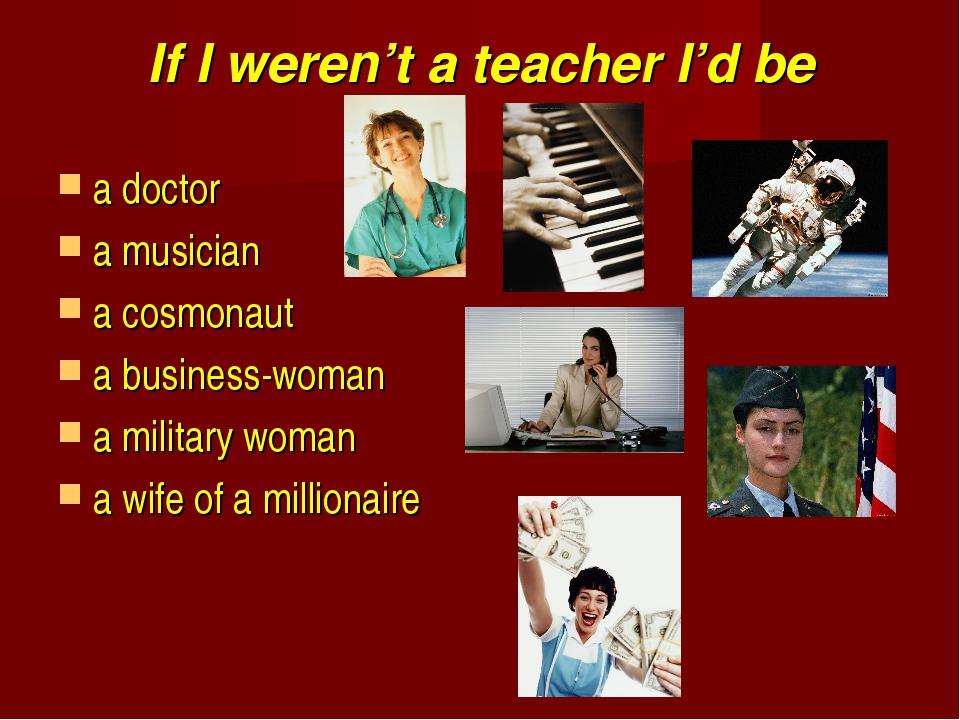 If I weren't a teacher I'd be a doctor a musician a cosmonaut a business-woma...