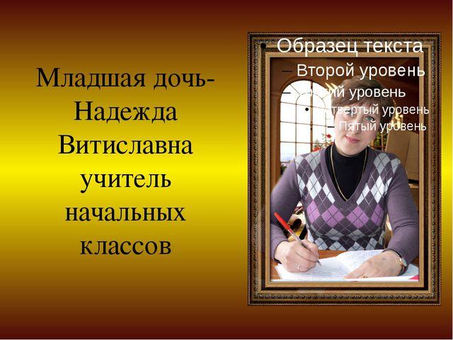 Младшая дочь- Надежда Витиславна учитель начальных классов