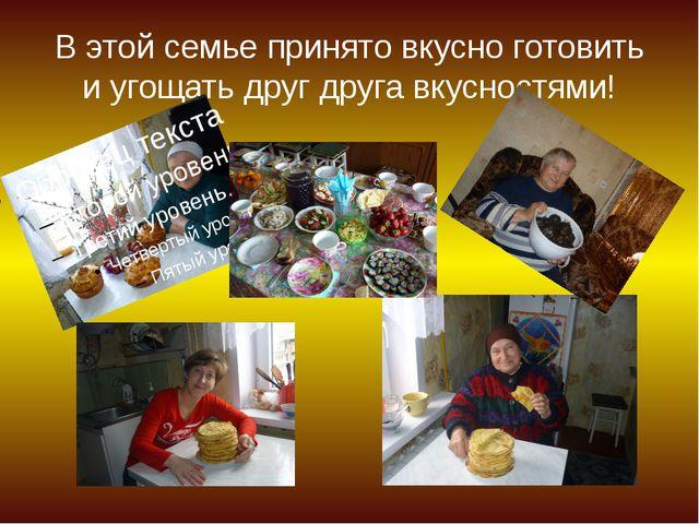 В этой семье принято вкусно готовить и угощать друг друга вкусностями!