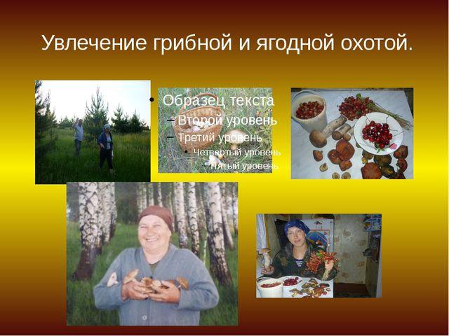 Увлечение грибной и ягодной охотой.