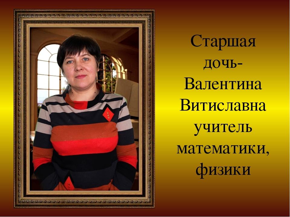 Старшая дочь- Валентина Витиславна учитель математики, физики