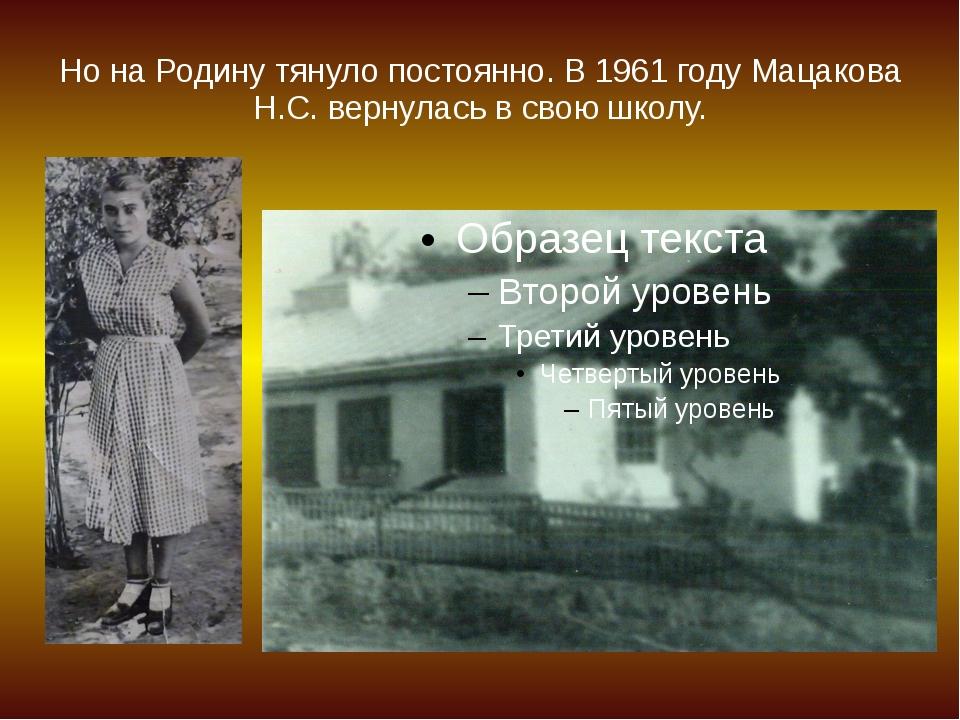 Но на Родину тянуло постоянно. В 1961 году Мацакова Н.С. вернулась в свою шко...