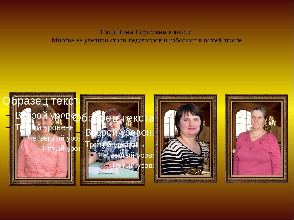След Нины Сергеевны в школе. Многие ее ученики стали педагогами и работают в...