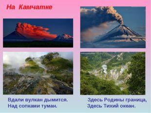 На Камчатке Вдали вулкан дымится. Здесь Родины граница, Над сопками туман. Зд