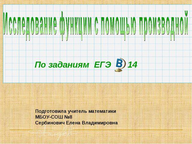 По заданиям ЕГЭ 14 Подготовила учитель математики МБОУ-СОШ №8 Сербинович Елен...