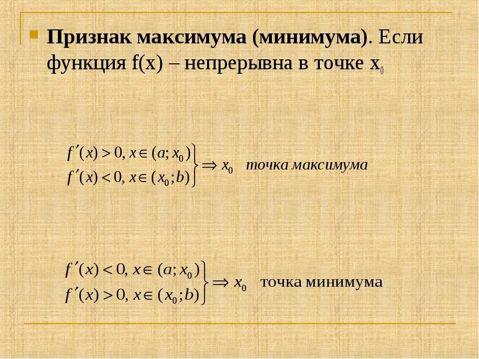 Признак максимума (минимума). Если функция f(x) – непрерывна в точке х0