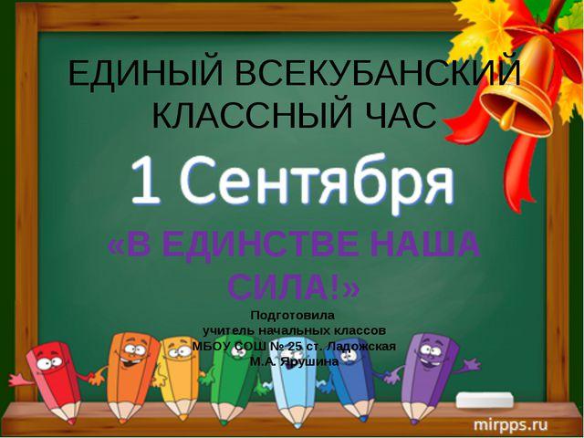 ЕДИНЫЙ ВСЕКУБАНСКИЙ КЛАССНЫЙ ЧАС «В ЕДИНСТВЕ НАША СИЛА!» Подготовила учитель...