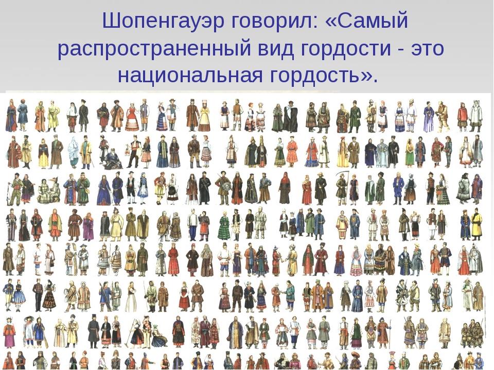 Шопенгауэр говорил: «Самый распространенный вид гордости - это национальная...