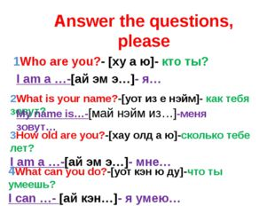 Answer the questions, please 1Who are you?- [ху а ю]- кто ты? 2What is your n