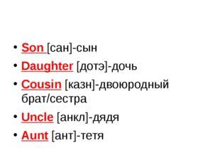 Son [сан]-сын Daughter [дотэ]-дочь Cousin [казн]-двоюродный брат/сестра Uncl