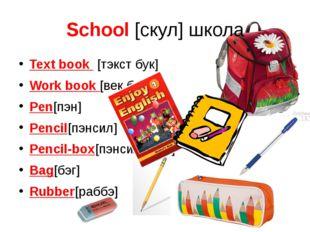 School [скул] школа Text book [тэкст бук] Work book [век бук] Pen[пэн] Pencil