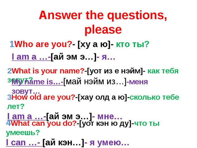 Answer the questions, please 1Who are you?- [ху а ю]- кто ты? 2What is your n...