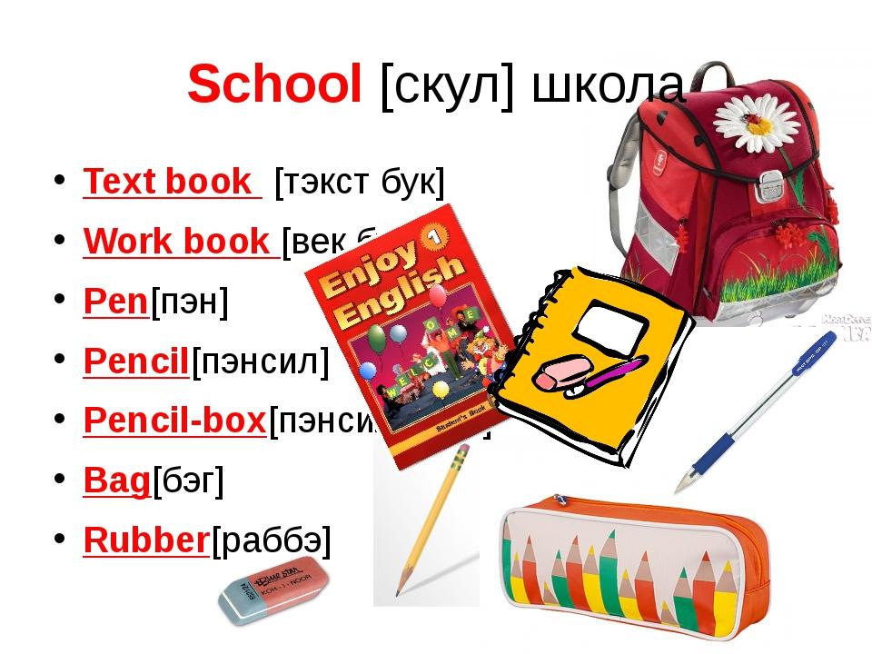 School [скул] школа Text book [тэкст бук] Work book [век бук] Pen[пэн] Pencil...