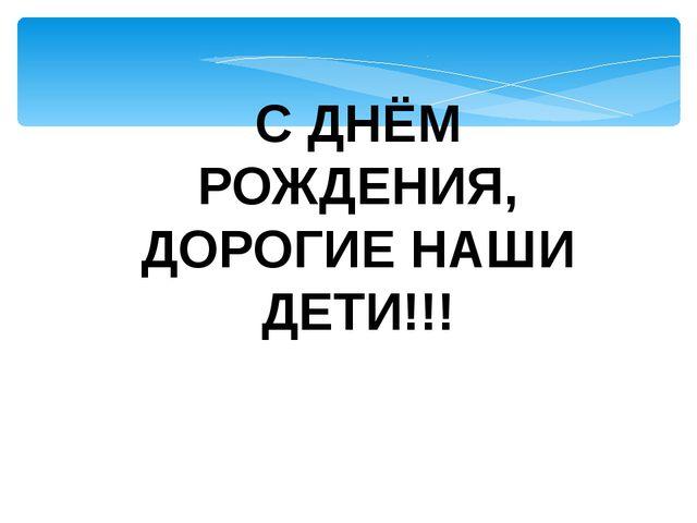 С ДНЁМ РОЖДЕНИЯ, ДОРОГИЕ НАШИ ДЕТИ!!!