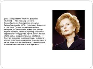 Ма́ргарет Хи́льда Тэ́тчер, баронесса Тэтчер (англ.Margaret Hilda Thatcher, B