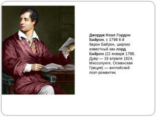 Джордж Ноэл Гордон Байрон, с 1798 6-й барон Байрон, широко известный как лорд
