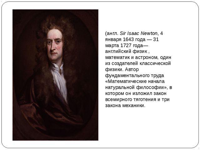 Сэр Исаа́к Нью́то́н (англ.Sir Isaac Newton, 4 января 1643 года— 31 марта 17...