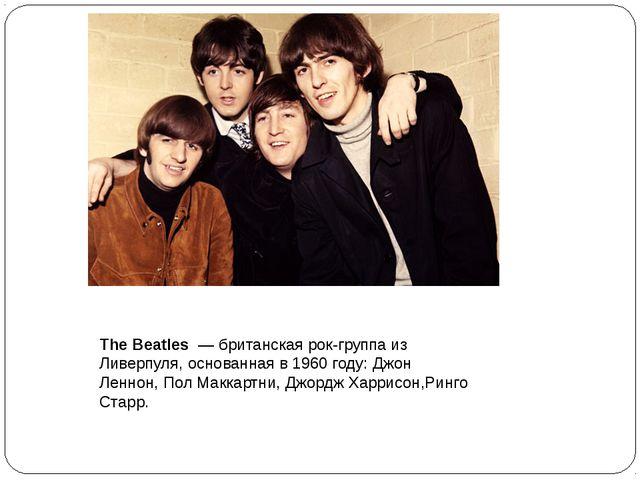 The Beatles — британская рок-группа из Ливерпуля, основанная в 1960 году: Дж...