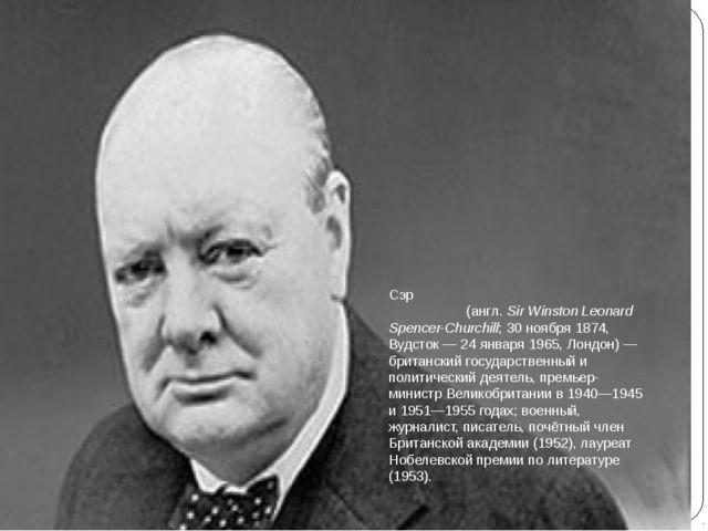 Сэр Уи́нстон Леона́рд Спе́нсер-Че́рчилль (англ.Sir Winston Leonard Spencer-C...
