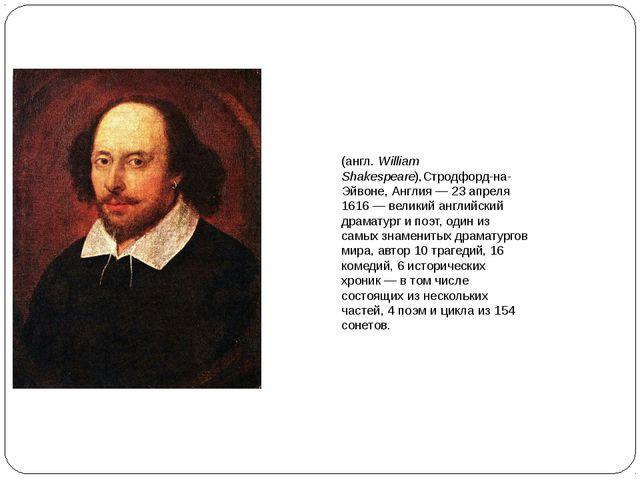 Уи́льям Шекспир (англ.William Shakespeare),Стродфорд-на-Эйвоне, Англия— 23...