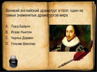 Великий английский драматург и поэт, один из самых знаменитых драматургов мир