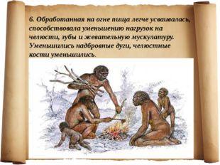 6. Обработанная на огне пища легче усваивалась, способствовала уменьшению наг