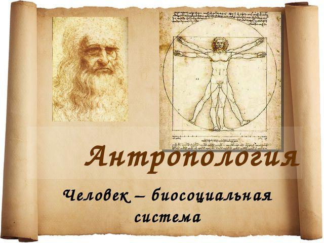 Антропология Человек – биосоциальная система