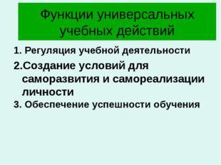Функции универсальных учебных действий 1. Регуляция учебной деятельности 2.Со