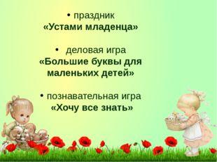 праздник «Устами младенца» деловая игра «Большие буквы для маленьких детей» п