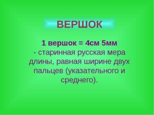 ВЕРШОК 1 вершок = 4см 5мм - старинная русская мера длины, равная ширине двух