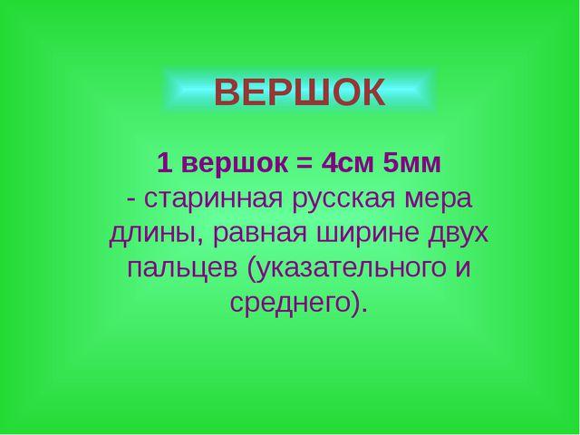 ВЕРШОК 1 вершок = 4см 5мм - старинная русская мера длины, равная ширине двух...