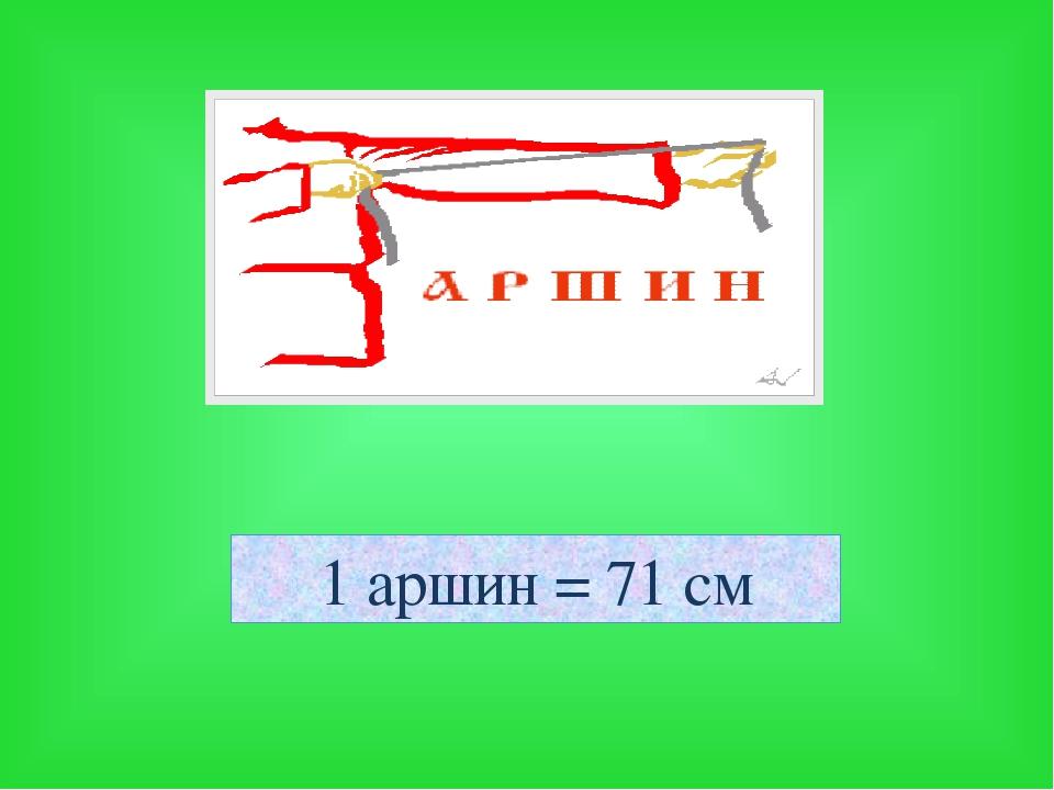 1 аршин = 71 см