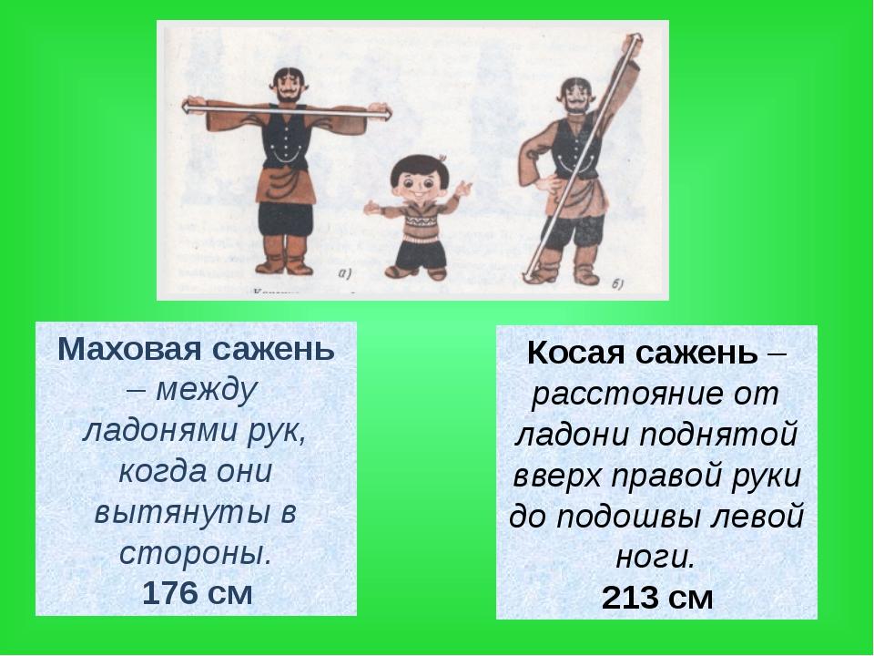 Маховая сажень – между ладонями рук, когда они вытянуты в стороны. 176 см Кос...