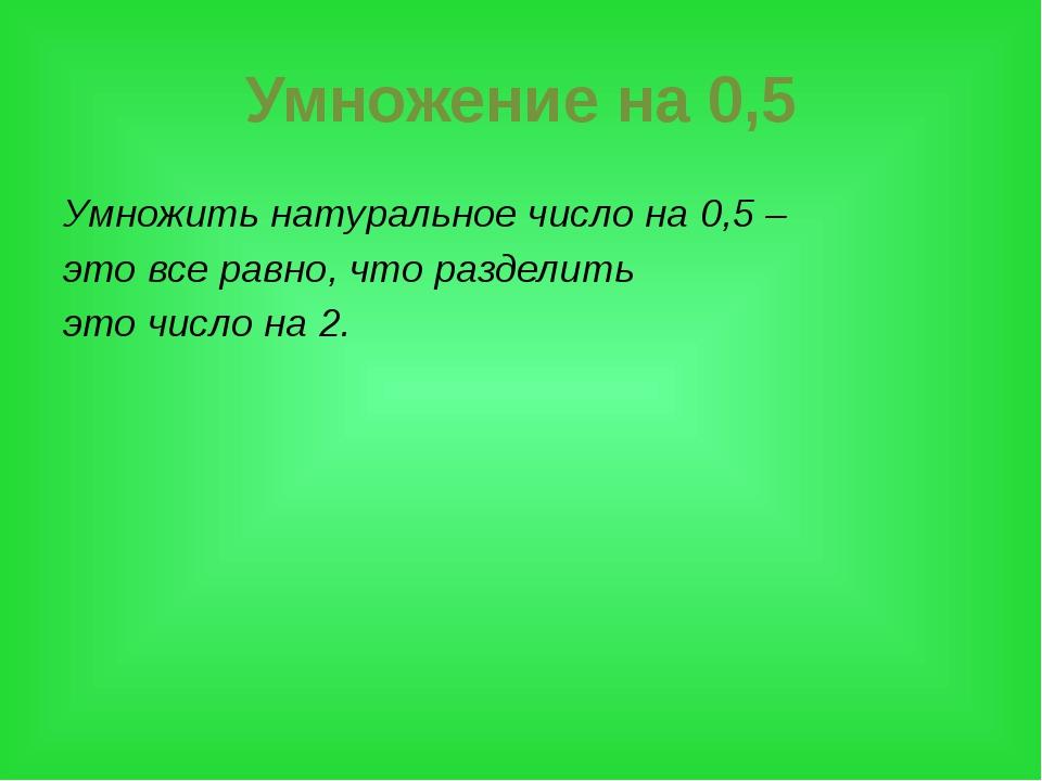 Умножение на 0,5 Умножить натуральное число на 0,5 – это все равно, что разде...