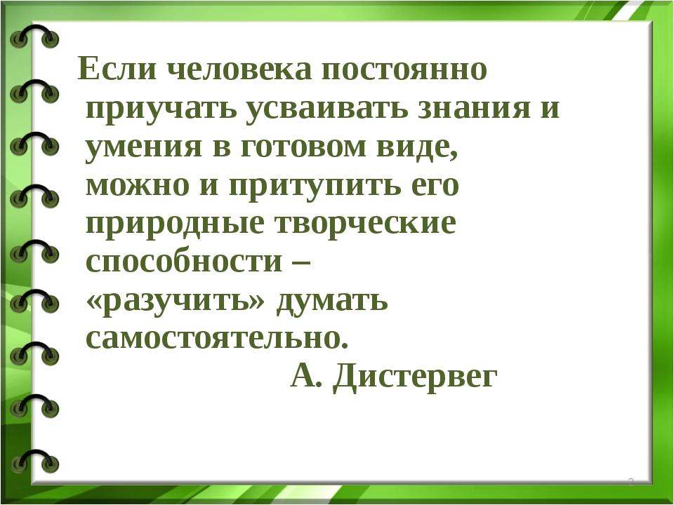 Если человека постоянно приучать усваивать знания и умения в готовом виде, м...