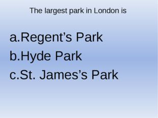 The largest park in London is Regent's Park Hyde Park St. James's Park