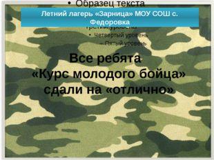 Летний лагерь «Зарница» МОУ СОШ с. Федоровка Все ребята «Курс молодого бойца