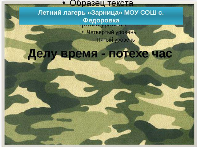 Летний лагерь «Зарница» МОУ СОШ с. Федоровка Делу время - потехе час