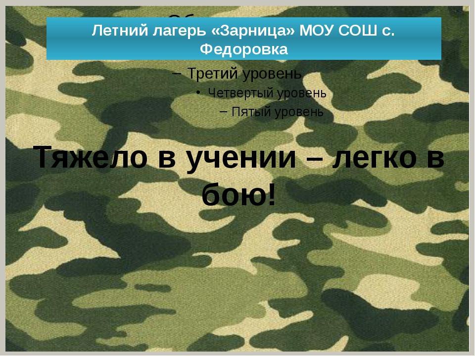 Летний лагерь «Зарница» МОУ СОШ с. Федоровка Тяжело в учении – легко в бою!