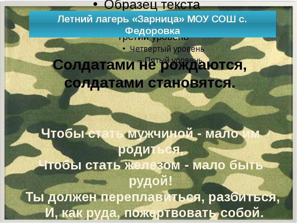 Летний лагерь «Зарница» МОУ СОШ с. Федоровка Солдатами не рождаются, солдата...