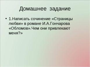Домашнее задание 1.Написать сочинение «Страницы любви» в романе И.А.Гончарова