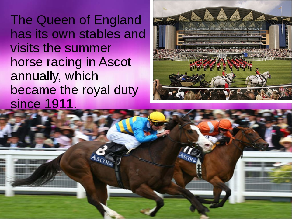 The Queen of England has its own stables and visits the summer horse racing i...