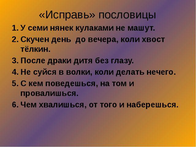 «Исправь» пословицы У семи нянек кулаками не машут. Скучен день до вечера, ко...