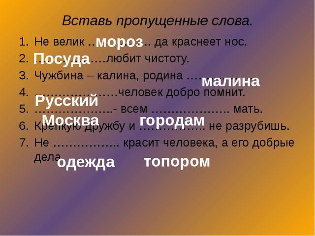 Вставь пропущенные слова. Не велик ……………. да краснеет нос. ………………любит чистот...